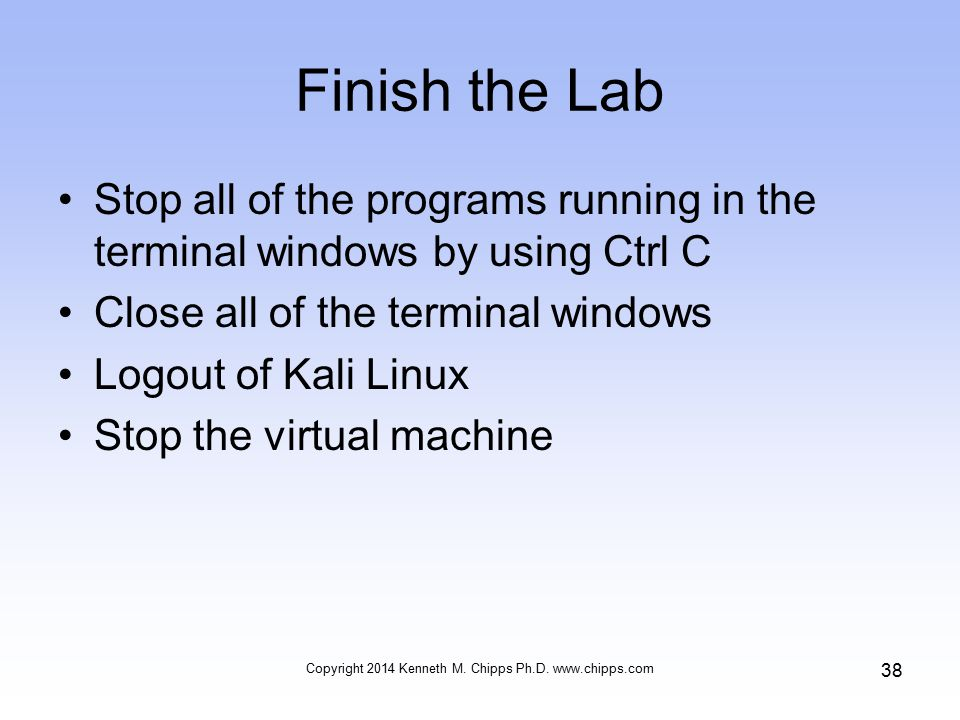 Finish the Lab Stop all of the programs running in the terminal windows by using Ctrl C Close all of the terminal windows Logout of Kali Linux Stop the virtual machine Copyright 2014 Kenneth M.