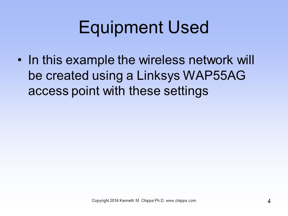 Equipment Used In this example the wireless network will be created using a Linksys WAP55AG access point with these settings Copyright 2014 Kenneth M.