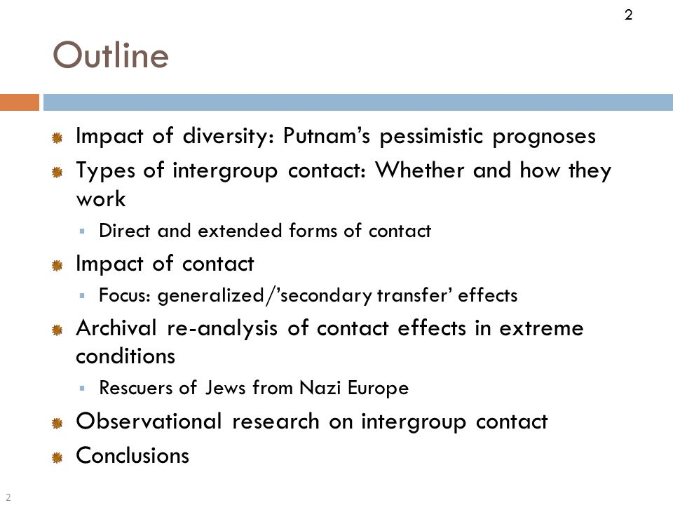 2 Outline 2 Impact of diversity: Putnam's pessimistic prognoses Types of intergroup contact: Whether and how they work  Direct and extended forms of contact Impact of contact  Focus: generalized/'secondary transfer' effects Archival re-analysis of contact effects in extreme conditions  Rescuers of Jews from Nazi Europe Observational research on intergroup contact Conclusions