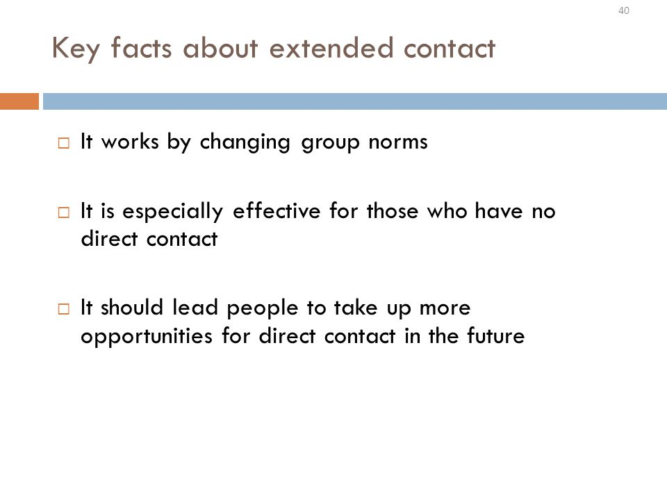 40 Key facts about extended contact  It works by changing group norms  It is especially effective for those who have no direct contact  It should lead people to take up more opportunities for direct contact in the future