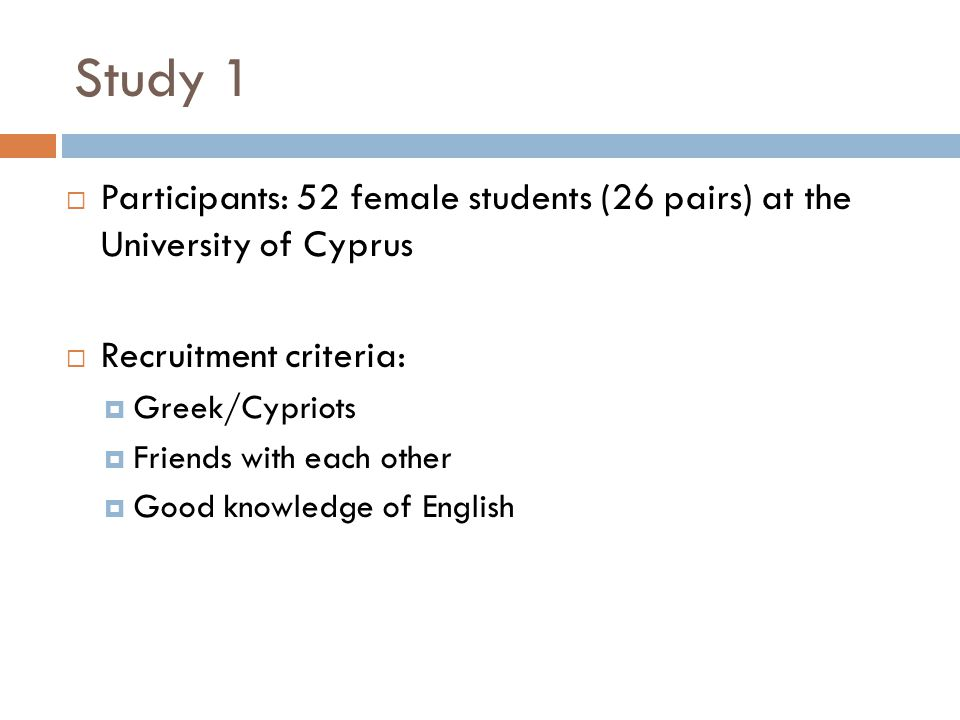 Study 1  Participants: 52 female students (26 pairs) at the University of Cyprus  Recruitment criteria:  Greek/Cypriots  Friends with each other  Good knowledge of English