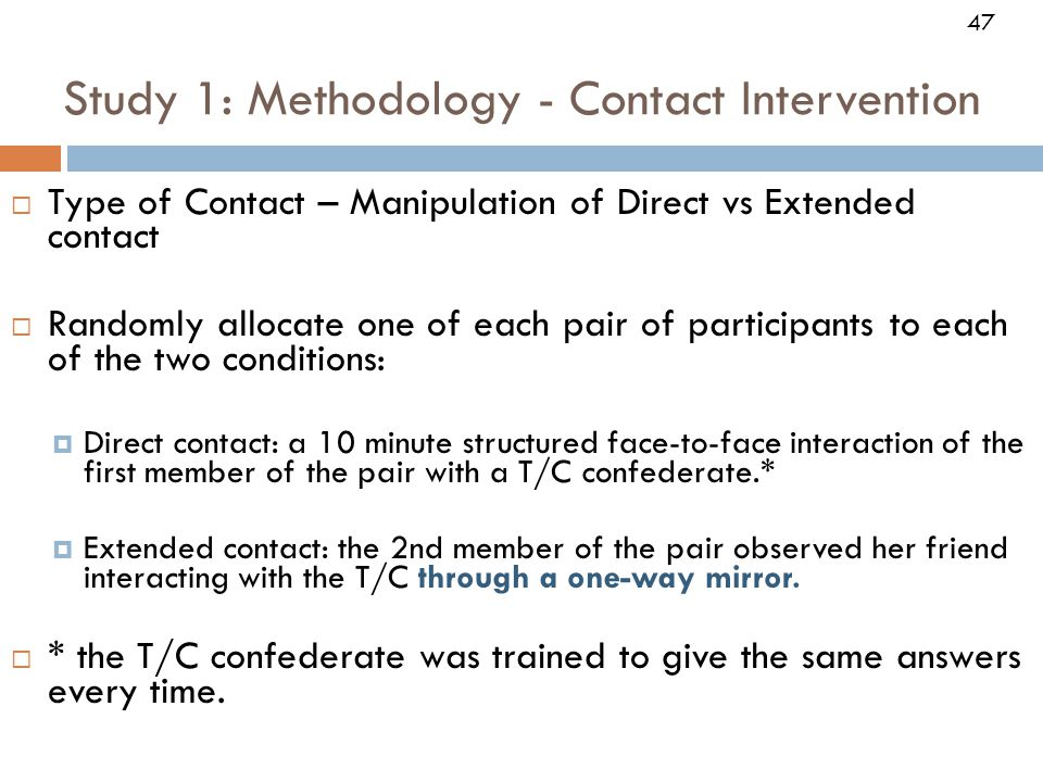  Type of Contact – Manipulation of Direct vs Extended contact  Randomly allocate one of each pair of participants to each of the two conditions:  Direct contact: a 10 minute structured face-to-face interaction of the first member of the pair with a T/C confederate.*  Extended contact: the 2nd member of the pair observed her friend interacting with the T/C through a one-way mirror.