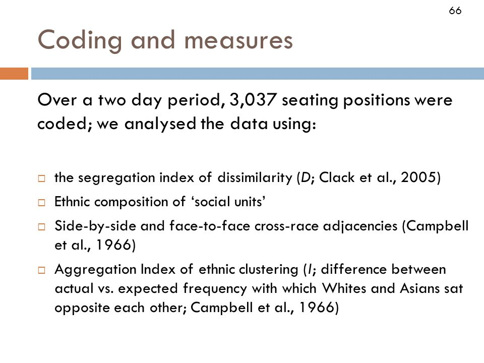 66 Coding and measures Over a two day period, 3,037 seating positions were coded; we analysed the data using:  the segregation index of dissimilarity (D; Clack et al., 2005)  Ethnic composition of 'social units'  Side-by-side and face-to-face cross-race adjacencies (Campbell et al., 1966)  Aggregation Index of ethnic clustering (I; difference between actual vs.