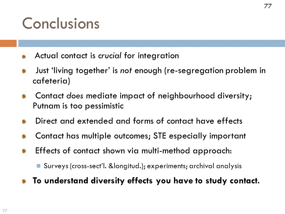77 Actual contact is crucial for integration Just 'living together' is not enough (re-segregation problem in cafeteria) Contact does mediate impact of neighbourhood diversity; Putnam is too pessimistic Direct and extended and forms of contact have effects Contact has multiple outcomes; STE especially important Effects of contact shown via multi-method approach: Surveys (cross-sect'l.