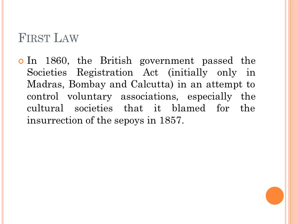 F IRST L AW In 1860, the British government passed the Societies Registration Act (initially only in Madras, Bombay and Calcutta) in an attempt to control voluntary associations, especially the cultural societies that it blamed for the insurrection of the sepoys in 1857.