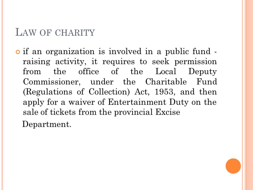 L AW OF CHARITY if an organization is involved in a public fund - raising activity, it requires to seek permission from the office of the Local Deputy Commissioner, under the Charitable Fund (Regulations of Collection) Act, 1953, and then apply for a waiver of Entertainment Duty on the sale of tickets from the provincial Excise Department.