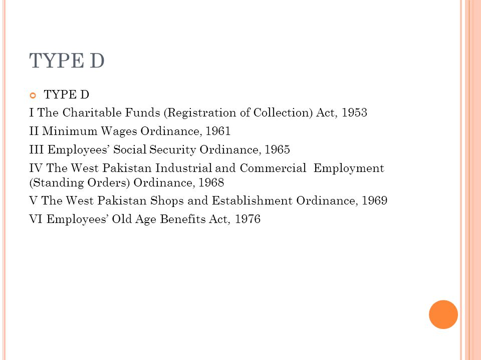 TYPE D I The Charitable Funds (Registration of Collection) Act, 1953 II Minimum Wages Ordinance, 1961 III Employees' Social Security Ordinance, 1965 IV The West Pakistan Industrial and Commercial Employment (Standing Orders) Ordinance, 1968 V The West Pakistan Shops and Establishment Ordinance, 1969 VI Employees' Old Age Benefits Act, 1976
