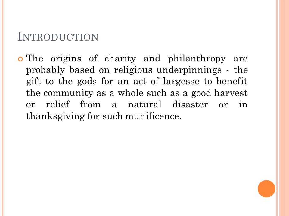 I NTRODUCTION The origins of charity and philanthropy are probably based on religious underpinnings - the gift to the gods for an act of largesse to benefit the community as a whole such as a good harvest or relief from a natural disaster or in thanksgiving for such munificence.