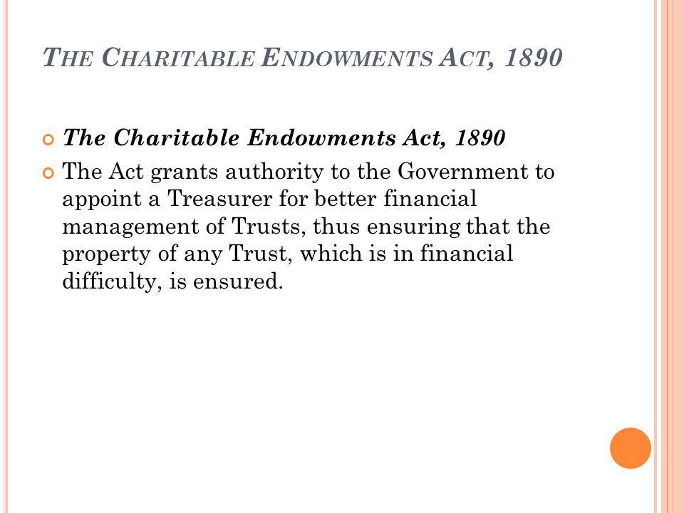T HE C HARITABLE E NDOWMENTS A CT, 1890 The Charitable Endowments Act, 1890 The Act grants authority to the Government to appoint a Treasurer for better financial management of Trusts, thus ensuring that the property of any Trust, which is in financial difficulty, is ensured.
