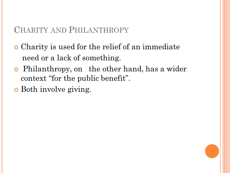 C HARITY AND P HILANTHROPY Charity is used for the relief of an immediate need or a lack of something.