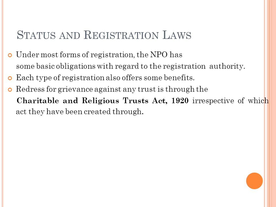 S TATUS AND R EGISTRATION L AWS Under most forms of registration, the NPO has some basic obligations with regard to the registration authority.