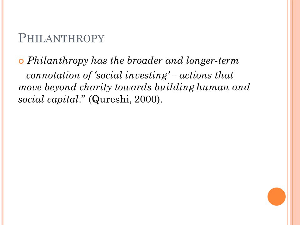 P HILANTHROPY Philanthropy has the broader and longer-term connotation of 'social investing' – actions that move beyond charity towards building human and social capital. (Qureshi, 2000).