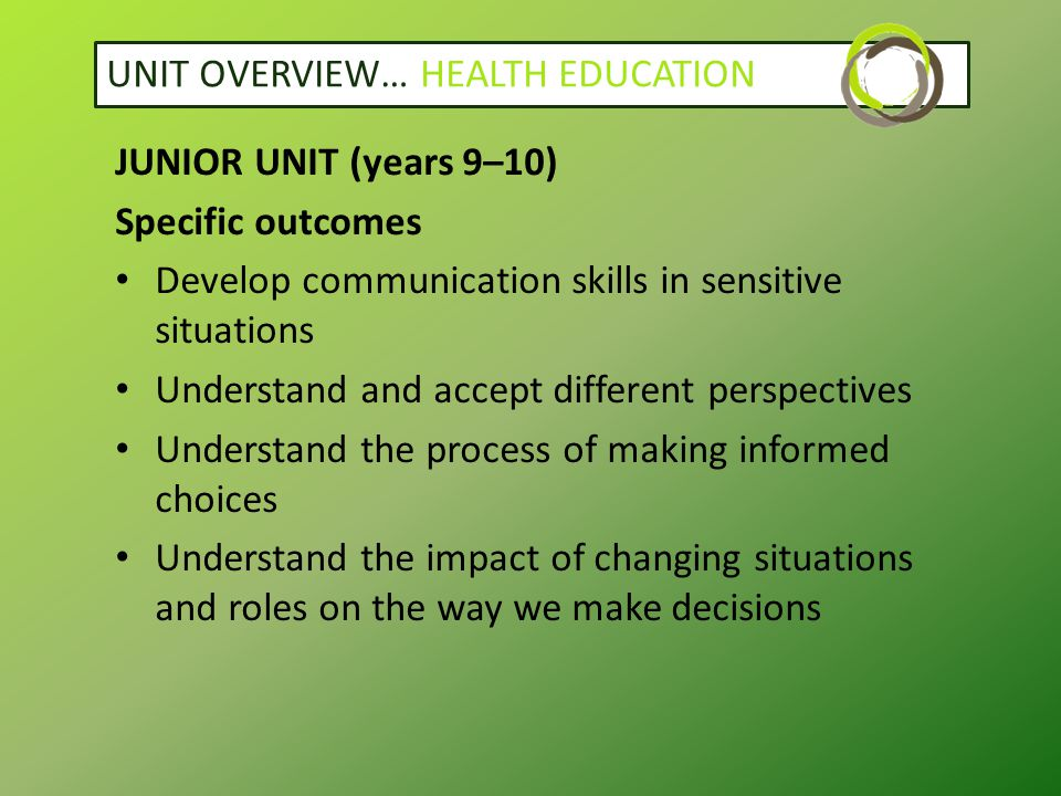 UNIT OVERVIEW… HEALTH EDUCATION JUNIOR UNIT (years 9–10) Specific outcomes Develop communication skills in sensitive situations Understand and accept different perspectives Understand the process of making informed choices Understand the impact of changing situations and roles on the way we make decisions