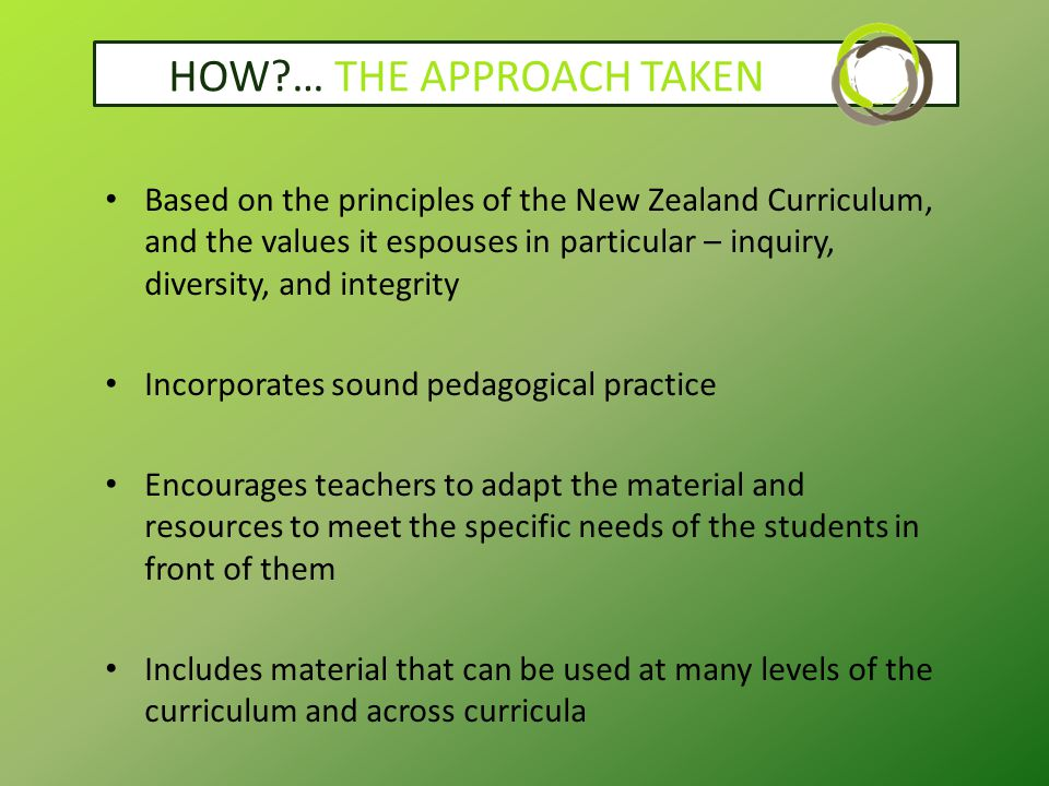 HOW … THE APPROACH TAKEN Based on the principles of the New Zealand Curriculum, and the values it espouses in particular – inquiry, diversity, and integrity Incorporates sound pedagogical practice Encourages teachers to adapt the material and resources to meet the specific needs of the students in front of them Includes material that can be used at many levels of the curriculum and across curricula