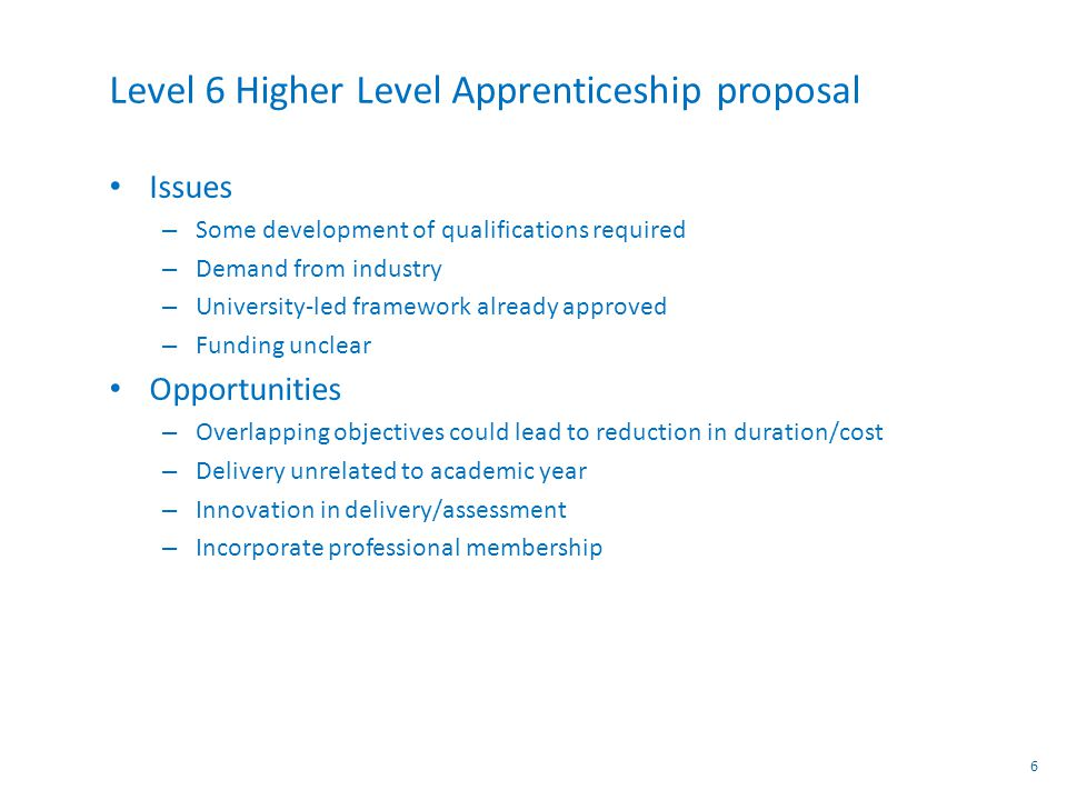 Level 6 Higher Level Apprenticeship proposal Issues – Some development of qualifications required – Demand from industry – University-led framework already approved – Funding unclear Opportunities – Overlapping objectives could lead to reduction in duration/cost – Delivery unrelated to academic year – Innovation in delivery/assessment – Incorporate professional membership 6