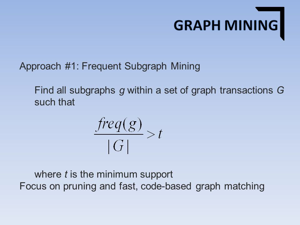 Approach #1: Frequent Subgraph Mining Find all subgraphs g within a set of graph transactions G such that where t is the minimum support Focus on pruning and fast, code-based graph matching
