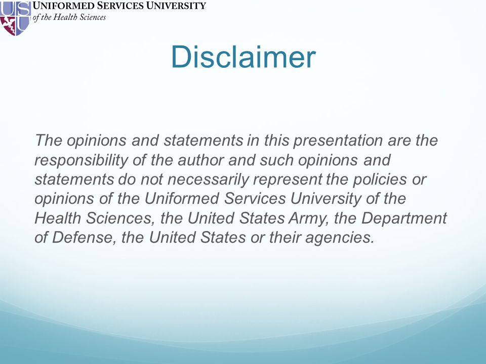 Disclaimer The opinions and statements in this presentation are the responsibility of the author and such opinions and statements do not necessarily represent the policies or opinions of the Uniformed Services University of the Health Sciences, the United States Army, the Department of Defense, the United States or their agencies.