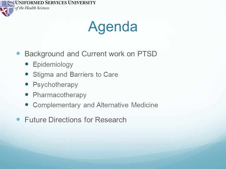 Agenda Background and Current work on PTSD Epidemiology Stigma and Barriers to Care Psychotherapy Pharmacotherapy Complementary and Alternative Medicine Future Directions for Research