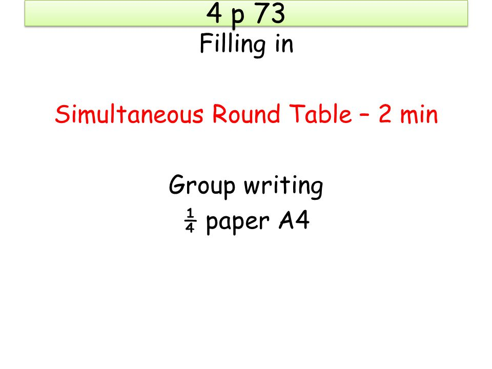 4 p 73 Filling in Simultaneous Round Table – 2 min Group writing ¼ paper A4