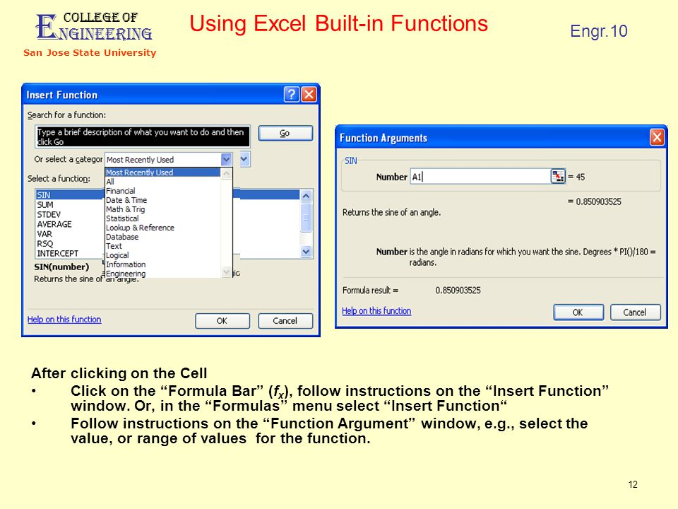 E ngineering College of San Jose State University Engr.10 12 Using Excel Built-in Functions After clicking on the Cell Click on the Formula Bar (f x ), follow instructions on the Insert Function window.