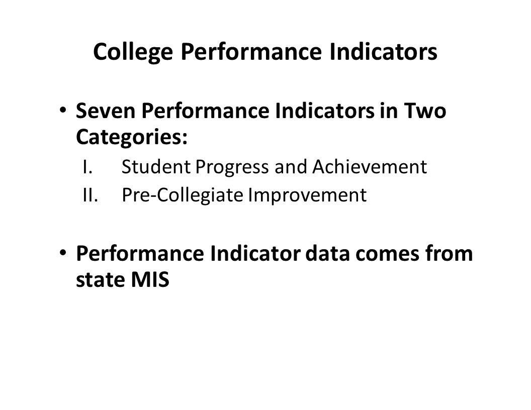 College Performance Indicators Seven Performance Indicators in Two Categories: I.Student Progress and Achievement II.Pre-Collegiate Improvement Performance Indicator data comes from state MIS