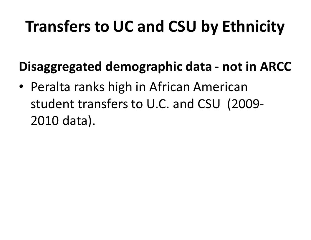 Transfers to UC and CSU by Ethnicity Disaggregated demographic data - not in ARCC Peralta ranks high in African American student transfers to U.C.
