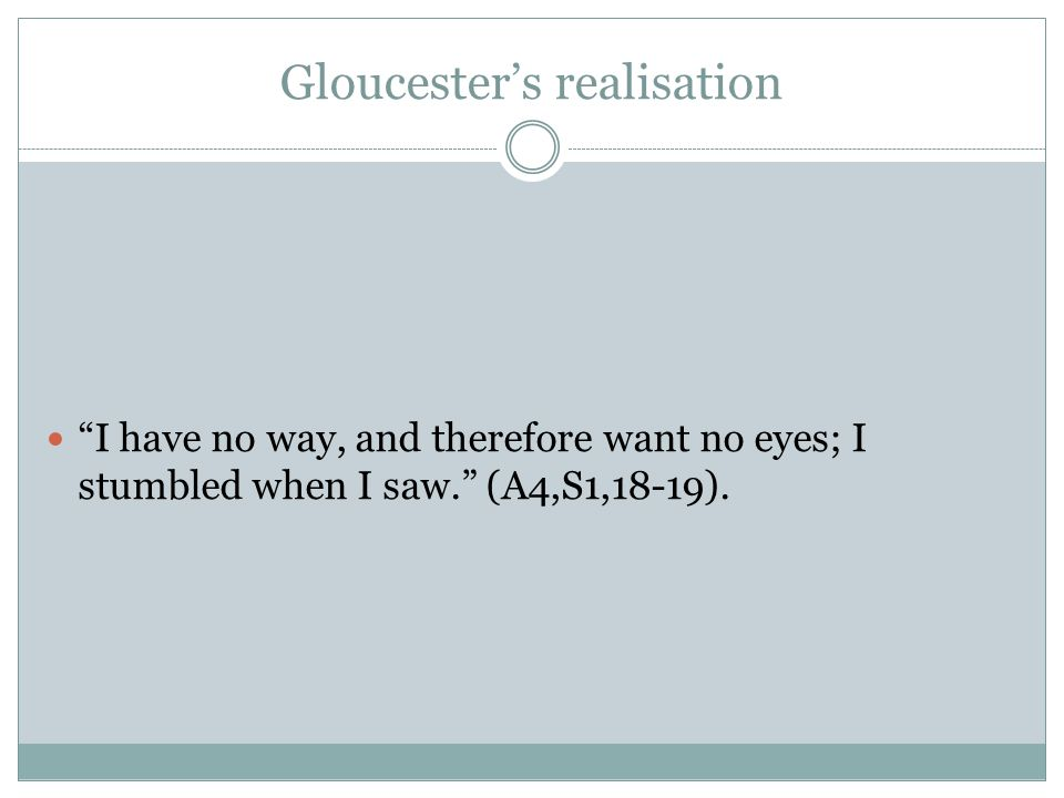 Gloucester's realisation I have no way, and therefore want no eyes; I stumbled when I saw. (A4,S1,18-19).