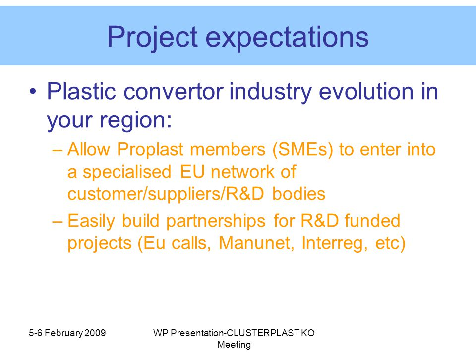 5-6 February 2009WP Presentation-CLUSTERPLAST KO Meeting Project expectations Plastic convertor industry evolution in your region: –Allow Proplast members (SMEs) to enter into a specialised EU network of customer/suppliers/R&D bodies –Easily build partnerships for R&D funded projects (Eu calls, Manunet, Interreg, etc)