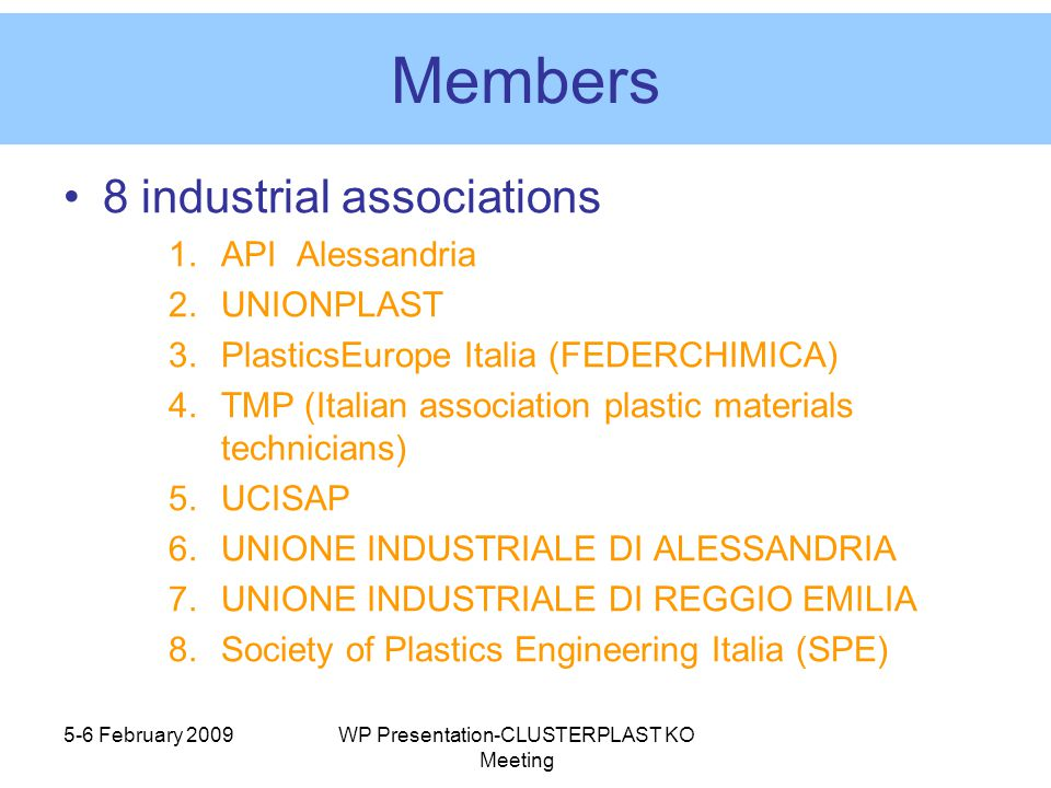 Members 8 industrial associations 1.API Alessandria 2.UNIONPLAST 3.PlasticsEurope Italia (FEDERCHIMICA) 4.TMP (Italian association plastic materials technicians) 5.UCISAP 6.UNIONE INDUSTRIALE DI ALESSANDRIA 7.UNIONE INDUSTRIALE DI REGGIO EMILIA 8.Society of Plastics Engineering Italia (SPE) 5-6 February 2009WP Presentation-CLUSTERPLAST KO Meeting