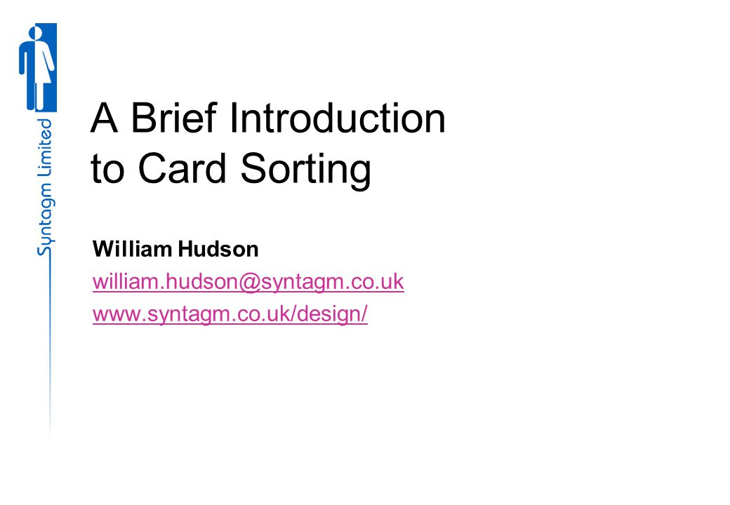 A Brief Introduction to Card Sorting William Hudson william.hudson@syntagm.co.uk www.syntagm.co.uk/design/