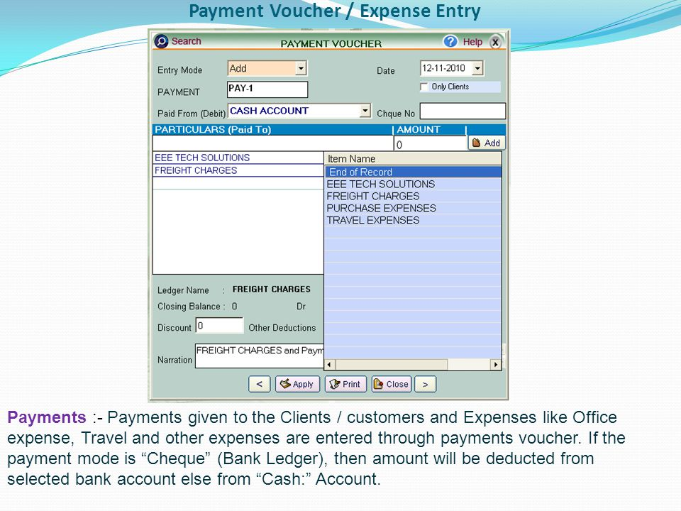 Payment Voucher / Expense Entry Payments :- Payments given to the Clients / customers and Expenses like Office expense, Travel and other expenses are entered through payments voucher.