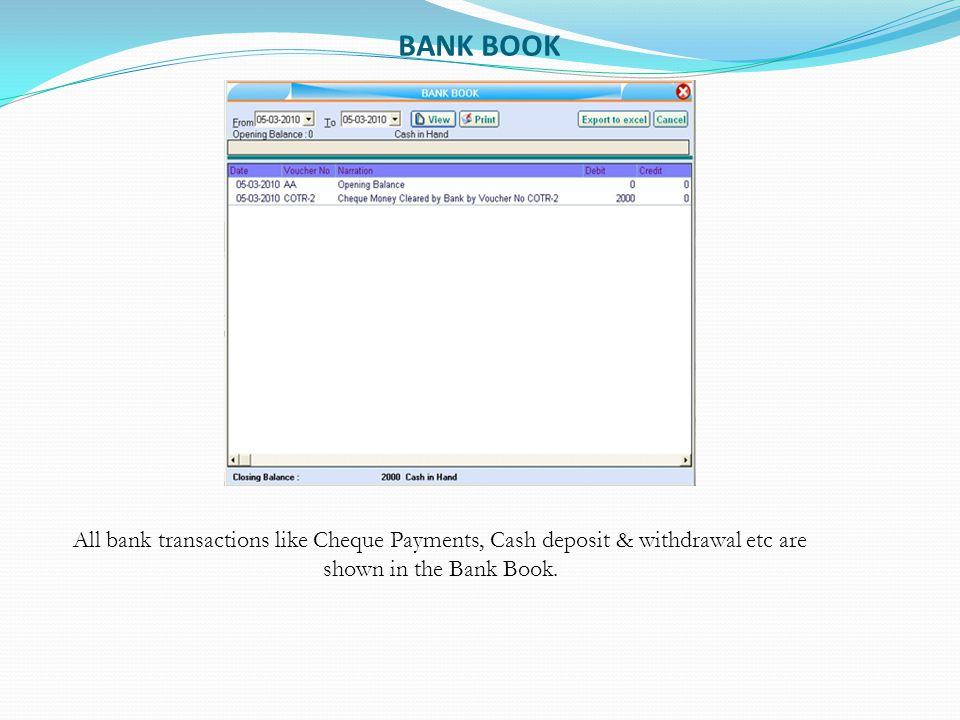 BANK BOOK All bank transactions like Cheque Payments, Cash deposit & withdrawal etc are shown in the Bank Book.