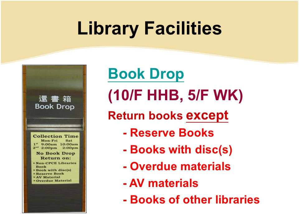 Library Facilities Book Drop (10/F HHB, 5/F WK) Return books except - Reserve Books - Books with disc(s) - Overdue materials - AV materials - Books of other libraries