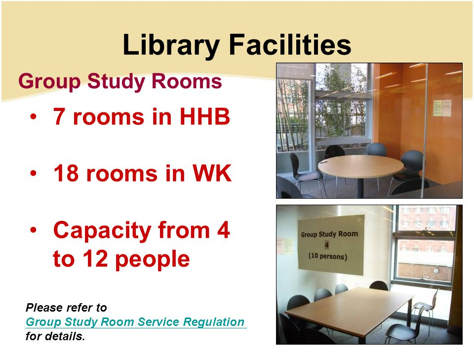 Library Facilities Group Study Rooms 7 rooms in HHB 18 rooms in WK Capacity from 4 to 12 people Please refer to Group Study Room Service Regulation for details.