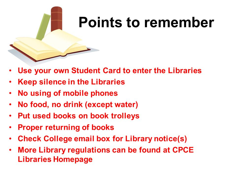 Use your own Student Card to enter the Libraries Keep silence in the Libraries No using of mobile phones No food, no drink (except water) Put used books on book trolleys Proper returning of books Check College email box for Library notice(s) More Library regulations can be found at CPCE Libraries Homepage Points to remember