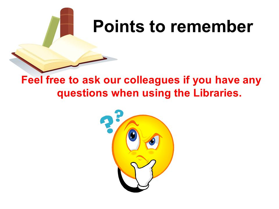 Feel free to ask our colleagues if you have any questions when using the Libraries.
