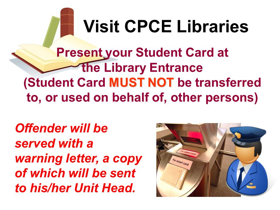 Visit CPCE Libraries Present your Student Card at the Library Entrance MUST NOT (Student Card MUST NOT be transferred to, or used on behalf of, other persons) Offender will be served with a warning letter, a copy of which will be sent to his/her Unit Head.