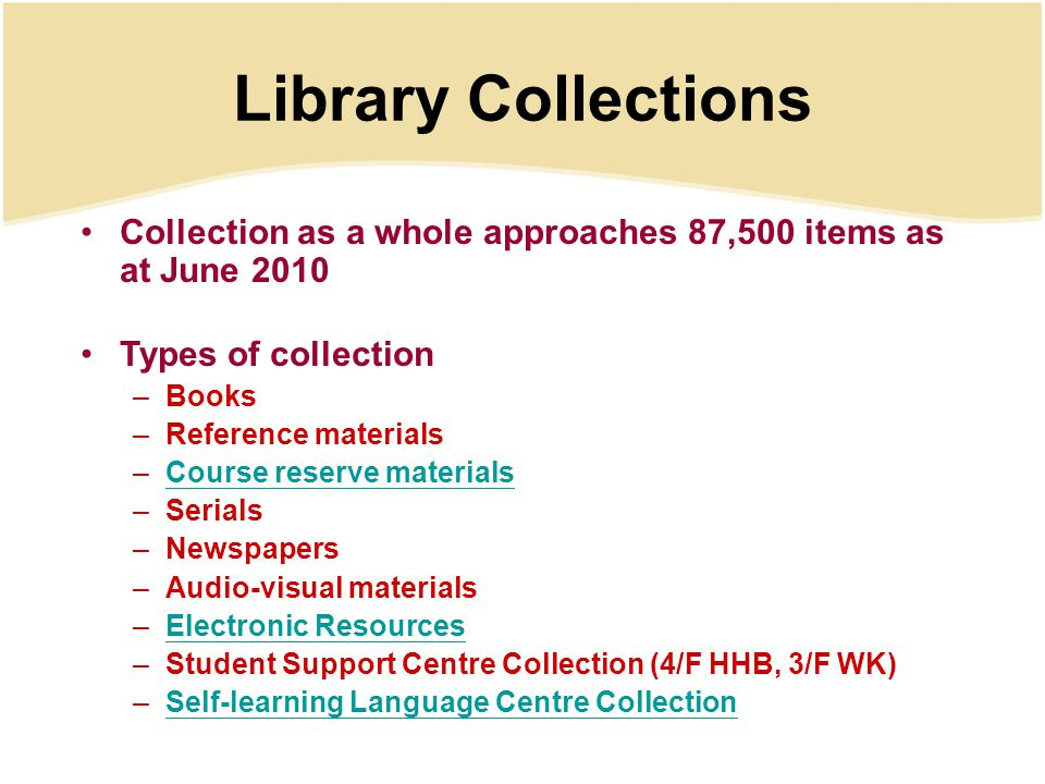 Library Collections Collection as a whole approaches 87,500 items as at June 2010 Types of collection –Books –Reference materials –Course reserve materialsCourse reserve materials –Serials –Newspapers –Audio-visual materials –Electronic ResourcesElectronic Resources –Student Support Centre Collection (4/F HHB, 3/F WK) –Self-learning Language Centre Collection Self-learning Language Centre Collection