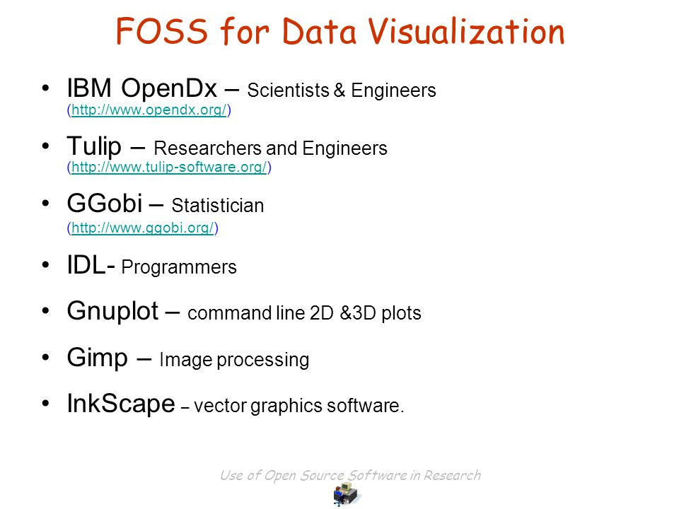 Use of Open Source Software in Research FOSS for Data Visualization IBM OpenDx – Scientists & Engineers (http://www.opendx.org/)http://www.opendx.org/ Tulip – Researchers and Engineers (http://www.tulip-software.org/)http://www.tulip-software.org/ GGobi – Statistician (http://www.ggobi.org/)http://www.ggobi.org/ IDL- Programmers Gnuplot – command line 2D &3D plots Gimp – Image processing InkScape – vector graphics software.