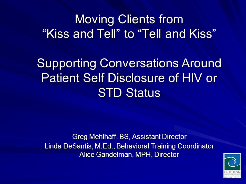 Moving Clients from Kiss and Tell to Tell and Kiss Supporting Conversations Around Patient Self Disclosure of HIV or STD Status Greg Mehlhaff, BS, Assistant Director Linda DeSantis, M.Ed., Behavioral Training Coordinator Alice Gandelman, MPH, Director