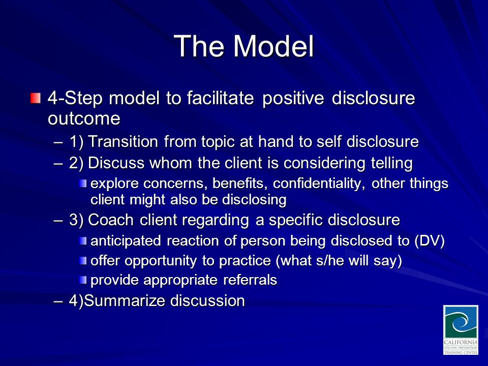 The Model 4-Step model to facilitate positive disclosure outcome –1) Transition from topic at hand to self disclosure –2) Discuss whom the client is considering telling explore concerns, benefits, confidentiality, other things client might also be disclosing –3) Coach client regarding a specific disclosure anticipated reaction of person being disclosed to (DV) offer opportunity to practice (what s/he will say) provide appropriate referrals –4)Summarize discussion