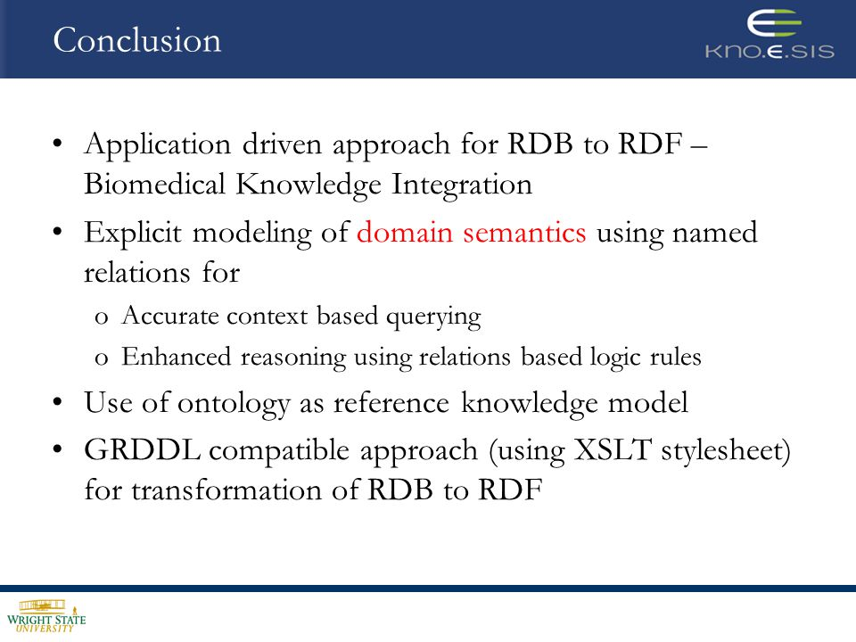 Application driven approach for RDB to RDF – Biomedical Knowledge Integration Explicit modeling of domain semantics using named relations for oAccurate context based querying oEnhanced reasoning using relations based logic rules Use of ontology as reference knowledge model GRDDL compatible approach (using XSLT stylesheet) for transformation of RDB to RDF