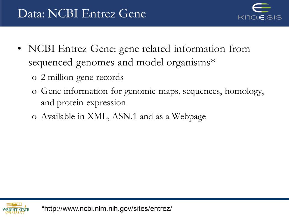 Data: NCBI Entrez Gene NCBI Entrez Gene: gene related information from sequenced genomes and model organisms* o2 million gene records oGene information for genomic maps, sequences, homology, and protein expression oAvailable in XML, ASN.1 and as a Webpage *http://www.ncbi.nlm.nih.gov/sites/entrez/