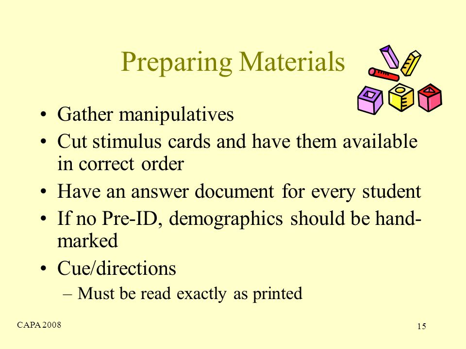 CAPA Preparing Materials Gather manipulatives Cut stimulus cards and have them available in correct order Have an answer document for every student If no Pre-ID, demographics should be hand- marked Cue/directions –Must be read exactly as printed