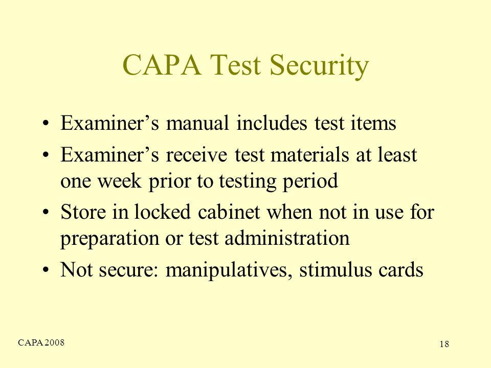 CAPA CAPA Test Security Examiner's manual includes test items Examiner's receive test materials at least one week prior to testing period Store in locked cabinet when not in use for preparation or test administration Not secure: manipulatives, stimulus cards