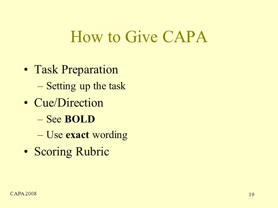 CAPA How to Give CAPA Task Preparation –Setting up the task Cue/Direction –See BOLD –Use exact wording Scoring Rubric