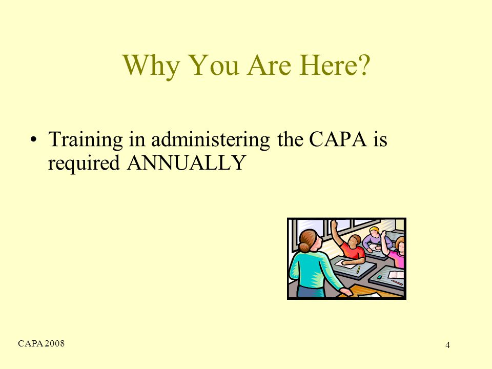 CAPA Why You Are Here Training in administering the CAPA is required ANNUALLY