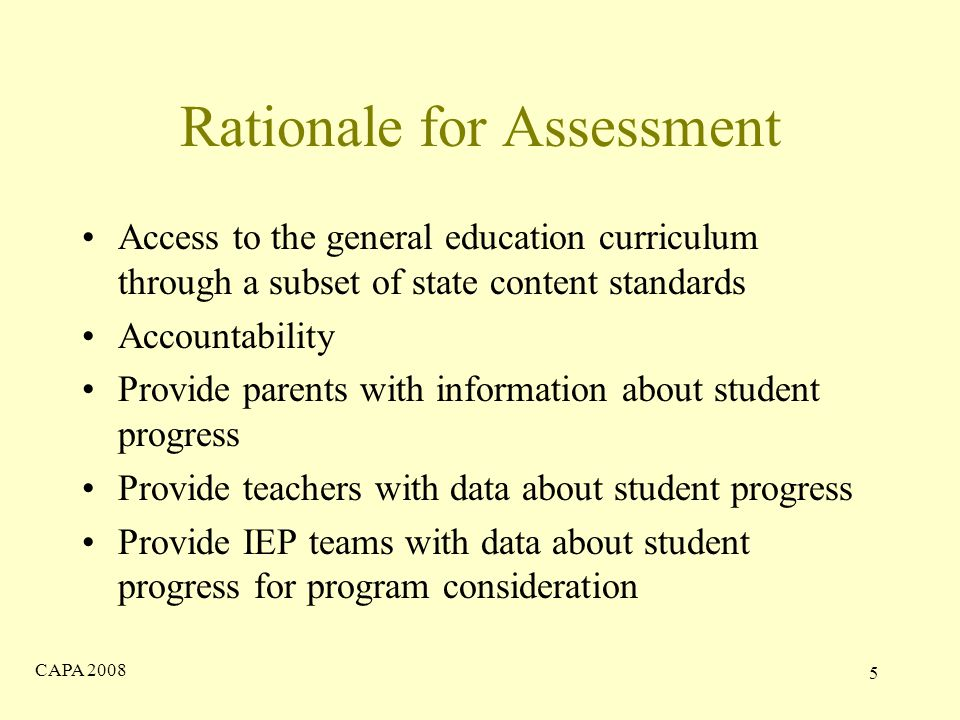 CAPA Rationale for Assessment Access to the general education curriculum through a subset of state content standards Accountability Provide parents with information about student progress Provide teachers with data about student progress Provide IEP teams with data about student progress for program consideration