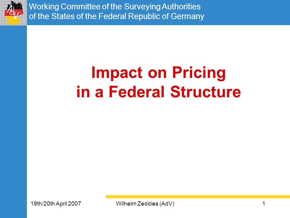 Working Committee of the Surveying Authorities of the States of the Federal Republic of Germany 19th/20th April 2007Wilhelm Zeddies (AdV)1 Impact on Pricing in a Federal Structure