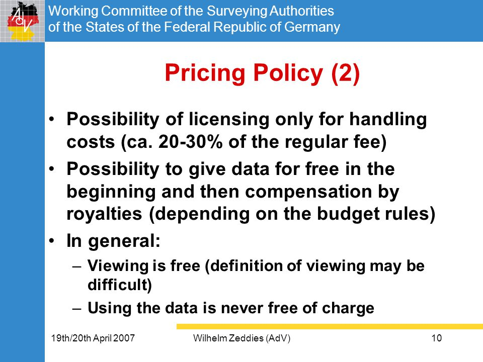 Working Committee of the Surveying Authorities of the States of the Federal Republic of Germany 19th/20th April 2007Wilhelm Zeddies (AdV)10 Pricing Policy (2) Possibility of licensing only for handling costs (ca.